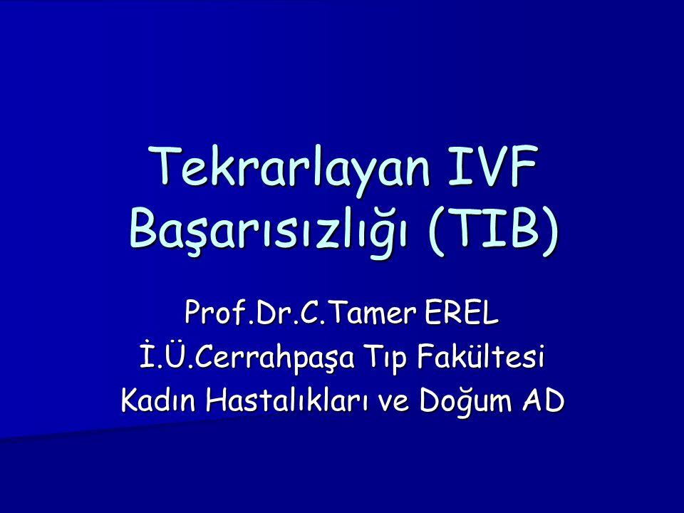 Prof.Dr.C.Tamer EREL İ.Ü.Cerrahpaşa Tıp Fakültesi Kadın Hastalıkları ve Doğum AD Tekrarlayan IVF Başarısızlığı (TIB)