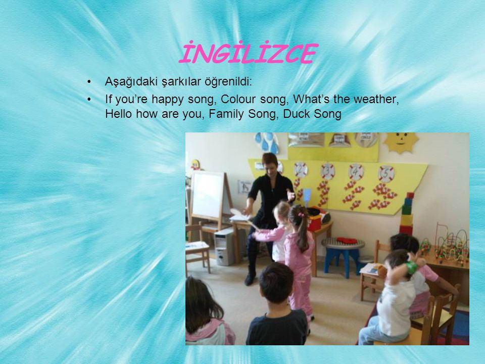 İNGİLİZCE Aşağıdaki şarkılar öğrenildi: If you're happy song, Colour song, What's the weather, Hello how are you, Family Song, Duck Song