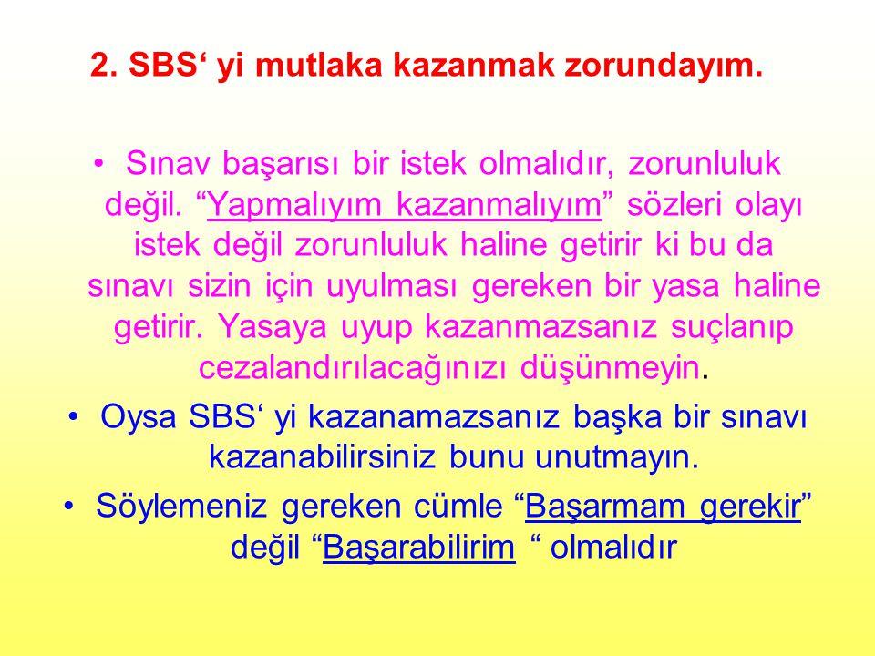 """2. SBS' yi mutlaka kazanmak zorundayım. Sınav başarısı bir istek olmalıdır, zorunluluk değil. """"Yapmalıyım kazanmalıyım"""" sözleri olayı istek değil zoru"""