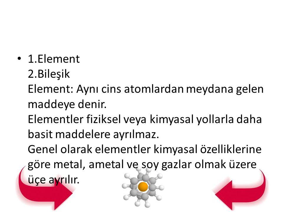 1.Element 2.Bileşik Element: Aynı cins atomlardan meydana gelen maddeye denir. Elementler fiziksel veya kimyasal yollarla daha basit maddelere ayrılma