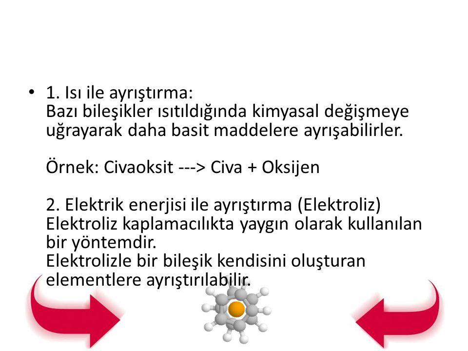 1. Isı ile ayrıştırma: Bazı bileşikler ısıtıldığında kimyasal değişmeye uğrayarak daha basit maddelere ayrışabilirler. Örnek: Civaoksit ---> Civa + Ok