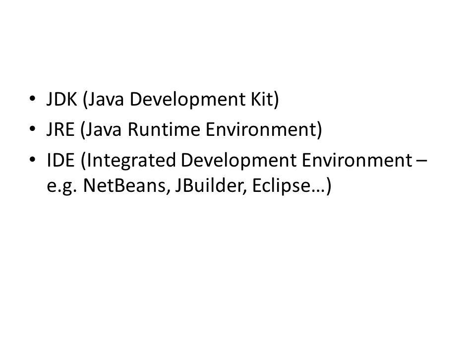 JDK (Java Development Kit) JRE (Java Runtime Environment) IDE (Integrated Development Environment – e.g. NetBeans, JBuilder, Eclipse…)