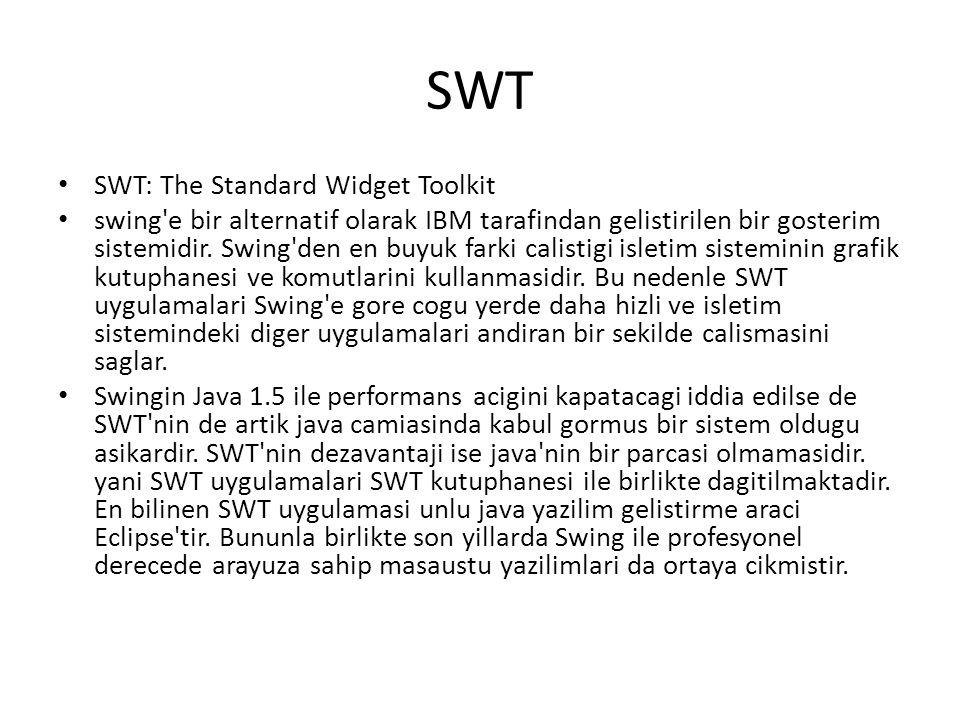 SWT SWT: The Standard Widget Toolkit swing'e bir alternatif olarak IBM tarafindan gelistirilen bir gosterim sistemidir. Swing'den en buyuk farki calis