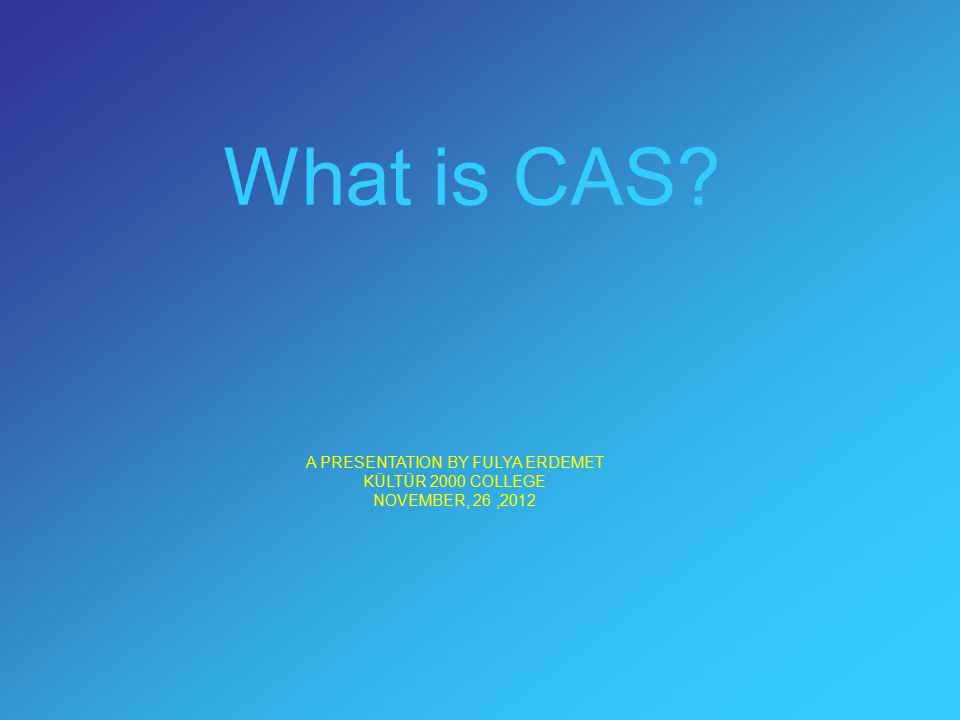 What is CAS A PRESENTATION BY FULYA ERDEMET KÜLTÜR 2000 COLLEGE NOVEMBER, 26,2012