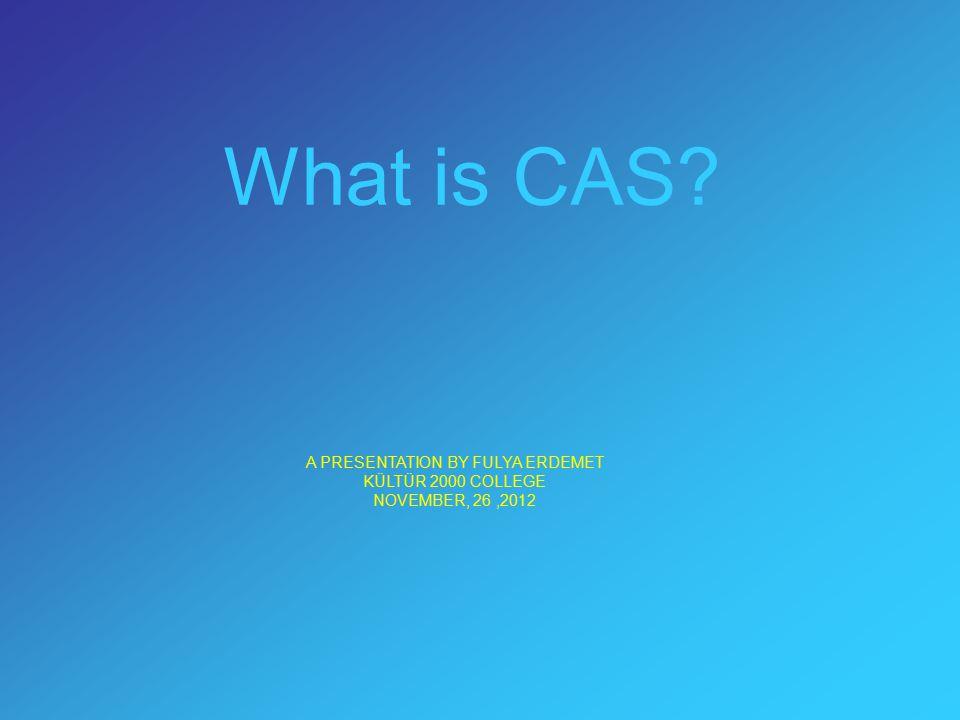 What is CAS? A PRESENTATION BY FULYA ERDEMET KÜLTÜR 2000 COLLEGE NOVEMBER, 26,2012