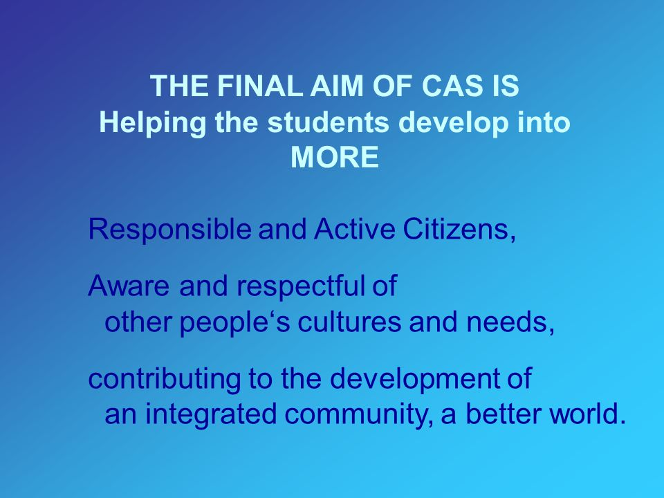 THE FINAL AIM OF CAS IS Helping the students develop into MORE Responsible and Active Citizens, Aware and respectful of other people's cultures and needs, contributing to the development of an integrated community, a better world.