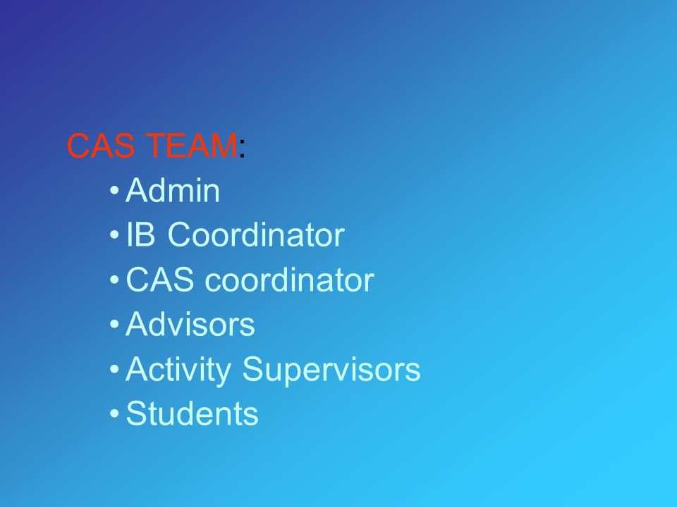 CAS TEAM: Admin IB Coordinator CAS coordinator Advisors Activity Supervisors Students