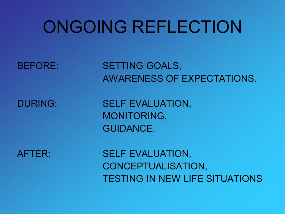 ONGOING REFLECTION BEFORE: SETTING GOALS, AWARENESS OF EXPECTATIONS. DURING: SELF EVALUATION, MONITORING, GUIDANCE. AFTER: SELF EVALUATION, CONCEPTUAL