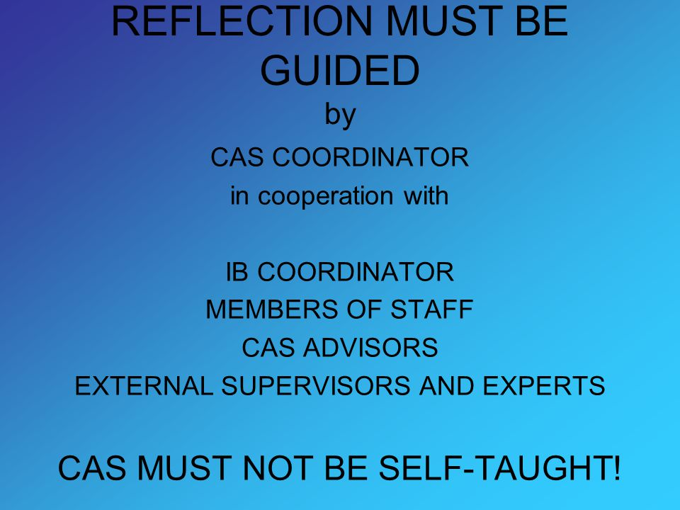 REFLECTION MUST BE GUIDED by CAS COORDINATOR in cooperation with IB COORDINATOR MEMBERS OF STAFF CAS ADVISORS EXTERNAL SUPERVISORS AND EXPERTS CAS MUST NOT BE SELF-TAUGHT!