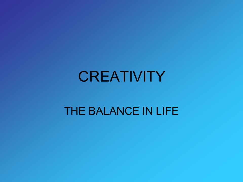 CREATIVITY THE BALANCE IN LIFE