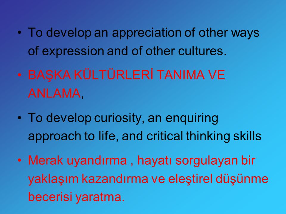 To develop an appreciation of other ways of expression and of other cultures. BAŞKA KÜLTÜRLERİ TANIMA VE ANLAMA, To develop curiosity, an enquiring ap