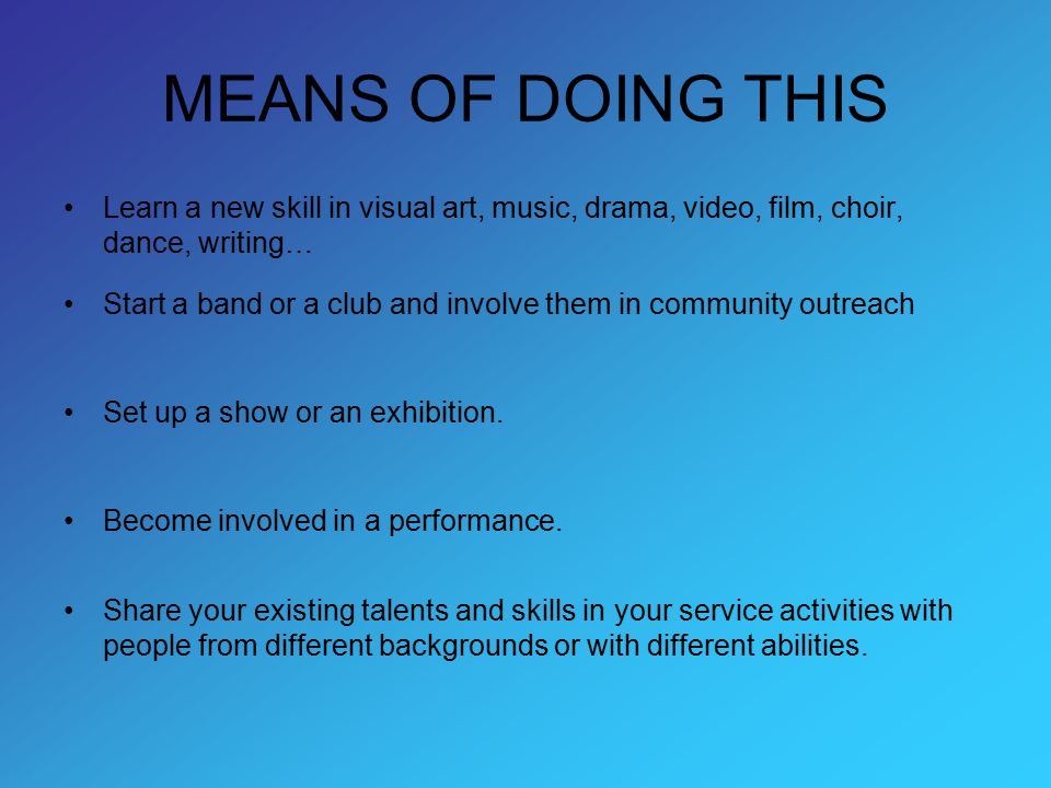 MEANS OF DOING THIS Learn a new skill in visual art, music, drama, video, film, choir, dance, writing… Start a band or a club and involve them in comm