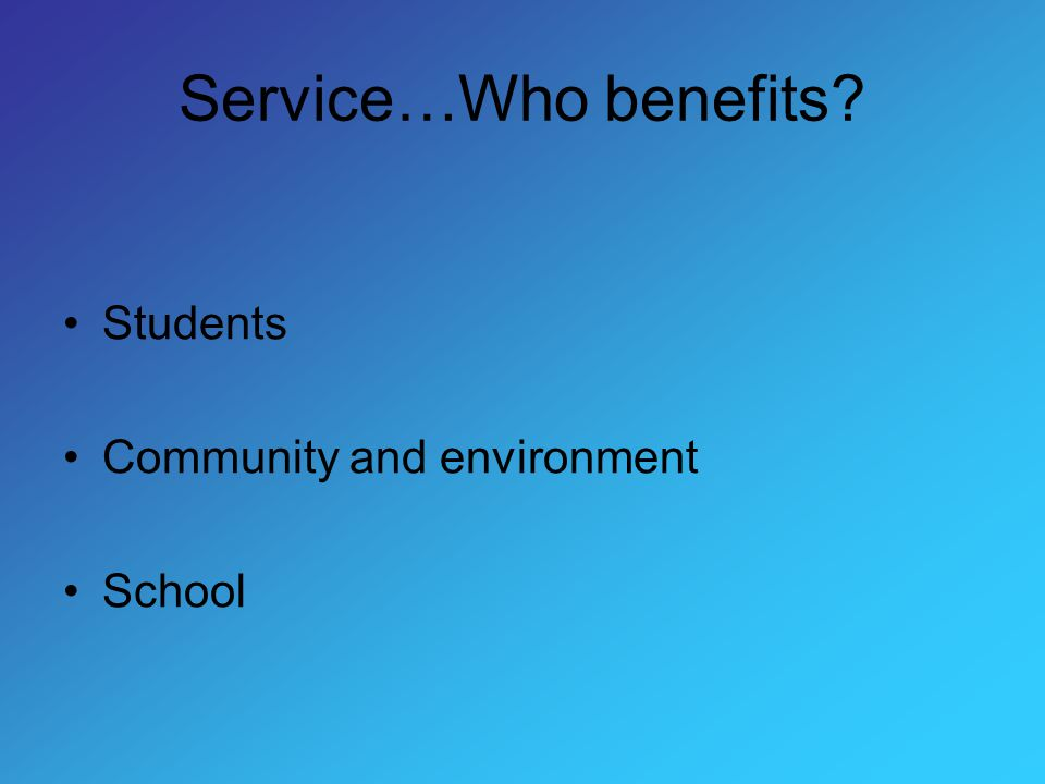 Service…Who benefits Students Community and environment School