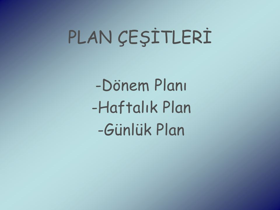 PLAN ÇEŞİTLERİ -Dönem Planı -Haftalık Plan -Günlük Plan