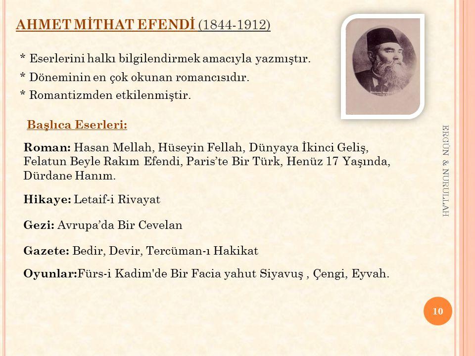 10 ERGÜN & NURULLAH AHMET MİTHAT EFENDİ (1844-1912) * Eserlerini halkı bilgilendirmek amacıyla yazmıştır. * Döneminin en çok okunan romancısıdır. * Ro