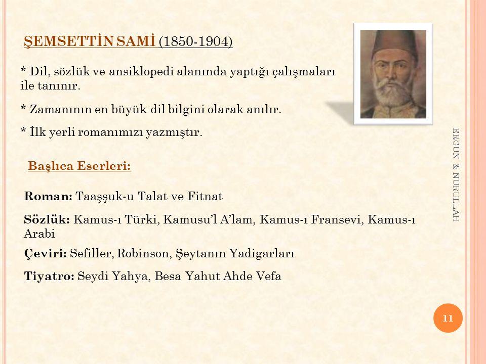 11 ERGÜN & NURULLAH ŞEMSETTİN SAMİ (1850-1904) * Dil, sözlük ve ansiklopedi alanında yaptığı çalışmaları ile tanınır. * Zamanının en büyük dil bilgini