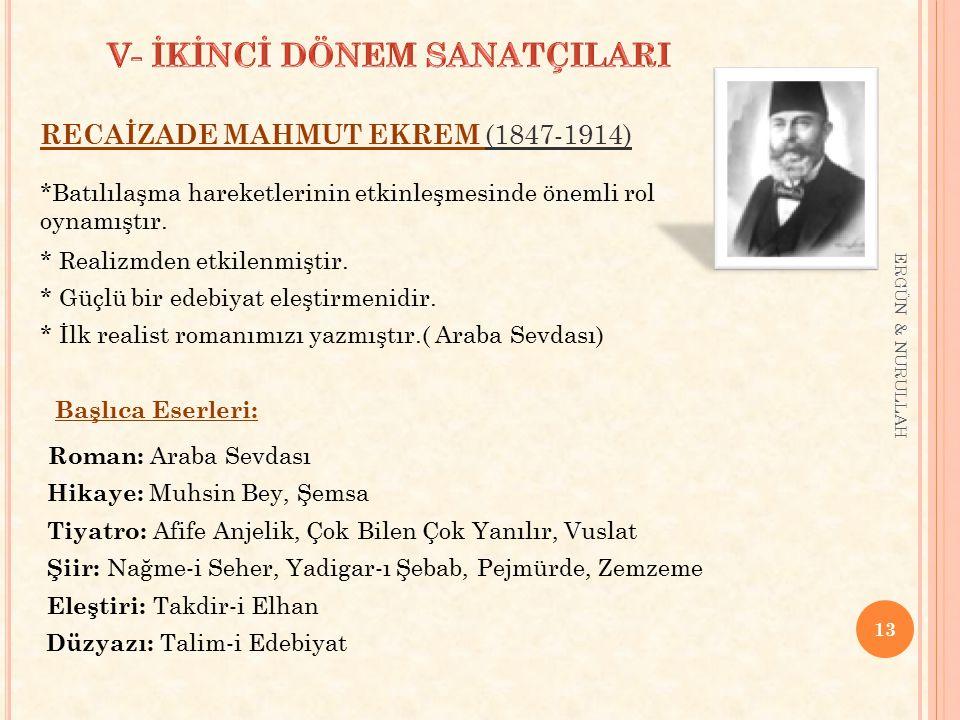 13 ERGÜN & NURULLAH RECAİZADE MAHMUT EKREM (1847-1914) *Batılılaşma hareketlerinin etkinleşmesinde önemli rol oynamıştır. * Realizmden etkilenmiştir.