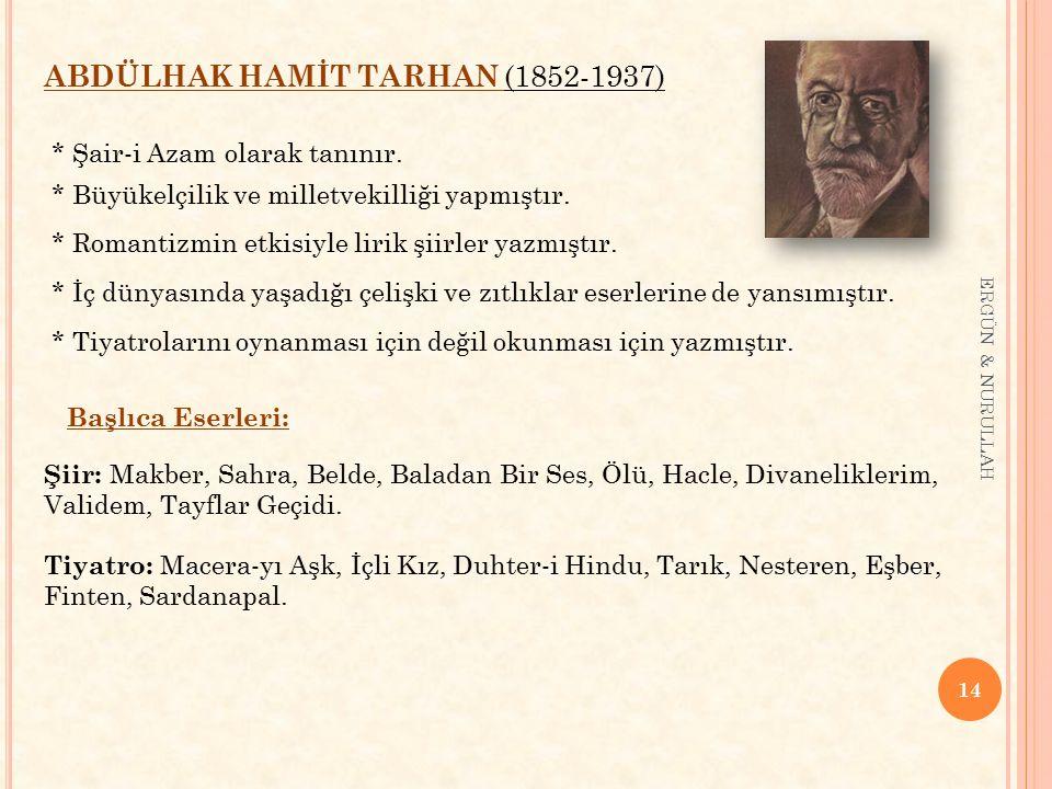 14 ERGÜN & NURULLAH ABDÜLHAK HAMİT TARHAN (1852-1937) * Şair-i Azam olarak tanınır. * Büyükelçilik ve milletvekilliği yapmıştır. * Romantizmin etkisiy