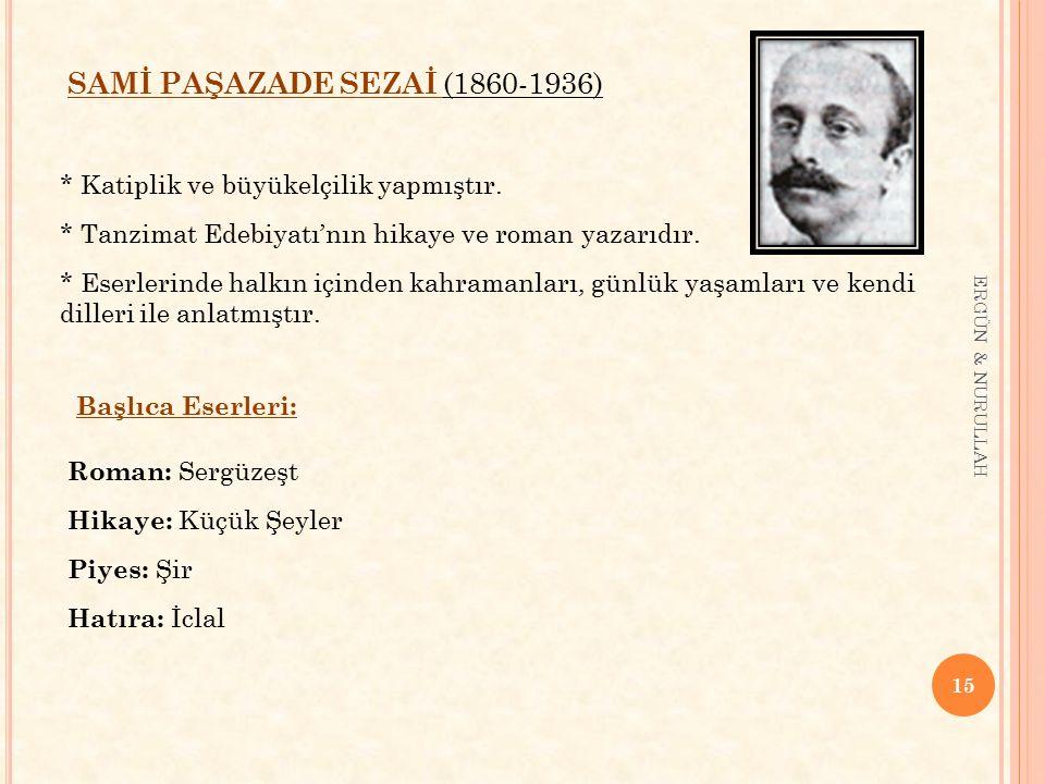 15 ERGÜN & NURULLAH SAMİ PAŞAZADE SEZAİ (1860-1936) * Katiplik ve büyükelçilik yapmıştır. * Tanzimat Edebiyatı'nın hikaye ve roman yazarıdır. * Eserle