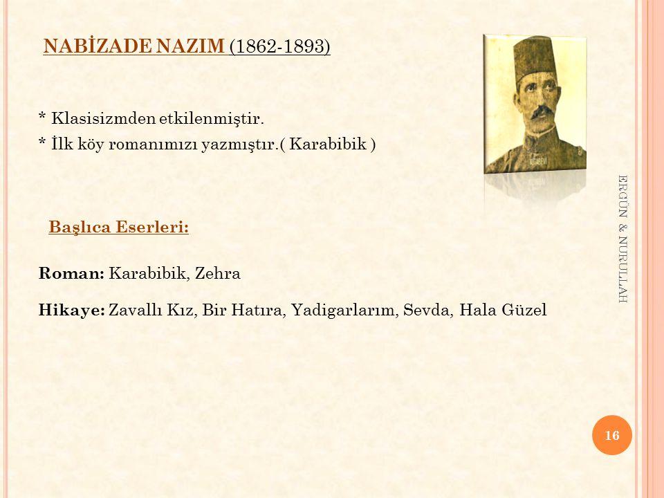 16 ERGÜN & NURULLAH NABİZADE NAZIM (1862-1893) * Klasisizmden etkilenmiştir. * İlk köy romanımızı yazmıştır.( Karabibik ) Başlıca Eserleri: Roman: Kar