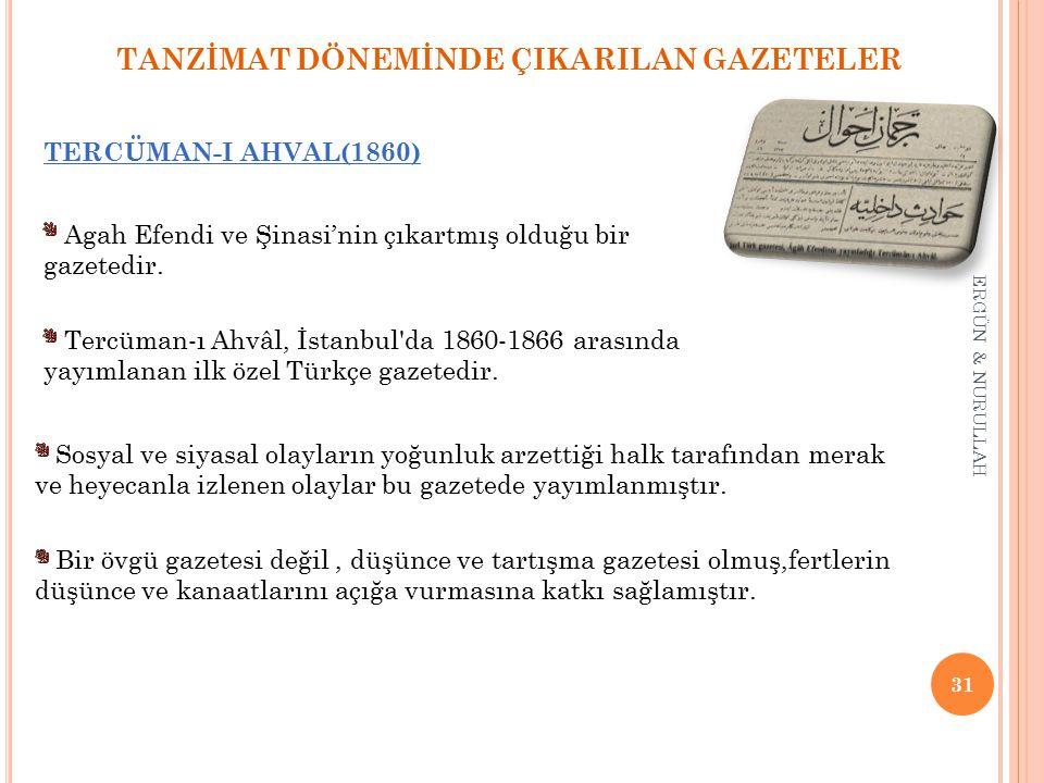 31 ERGÜN & NURULLAH TANZİMAT DÖNEMİNDE ÇIKARILAN GAZETELER TERCÜMAN-I AHVAL(1860) * Tercüman-ı Ahvâl, İstanbul da 1860-1866 arasında yayımlanan ilk özel Türkçe gazetedir.