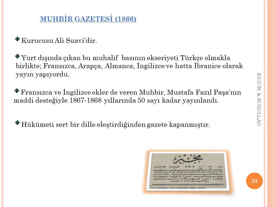 33 ERGÜN & NURULLAH MUHBİR GAZETESİ (1866) * Kurucusu Ali Suavi'dir. * Yurt dışında çıkan bu muhalif basının ekseriyeti Türkçe olmakla birlikte; Frans