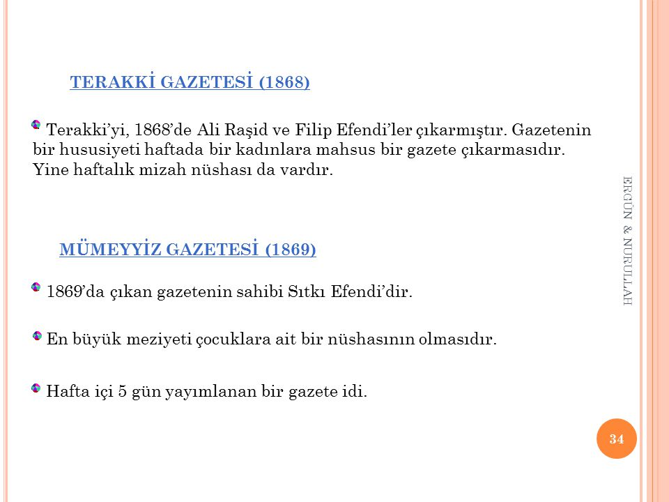 34 ERGÜN & NURULLAH TERAKKİ GAZETESİ (1868) * Terakki'yi, 1868'de Ali Raşid ve Filip Efendi'ler çıkarmıştır. Gazetenin bir hususiyeti haftada bir kadı