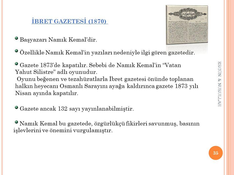 35 ERGÜN & NURULLAH İBRET GAZETESİ (1870) * Başyazarı Namık Kemal'dir. * Özellikle Namık Kemal'in yazıları nedeniyle ilgi gören gazetedir. * Gazete 18