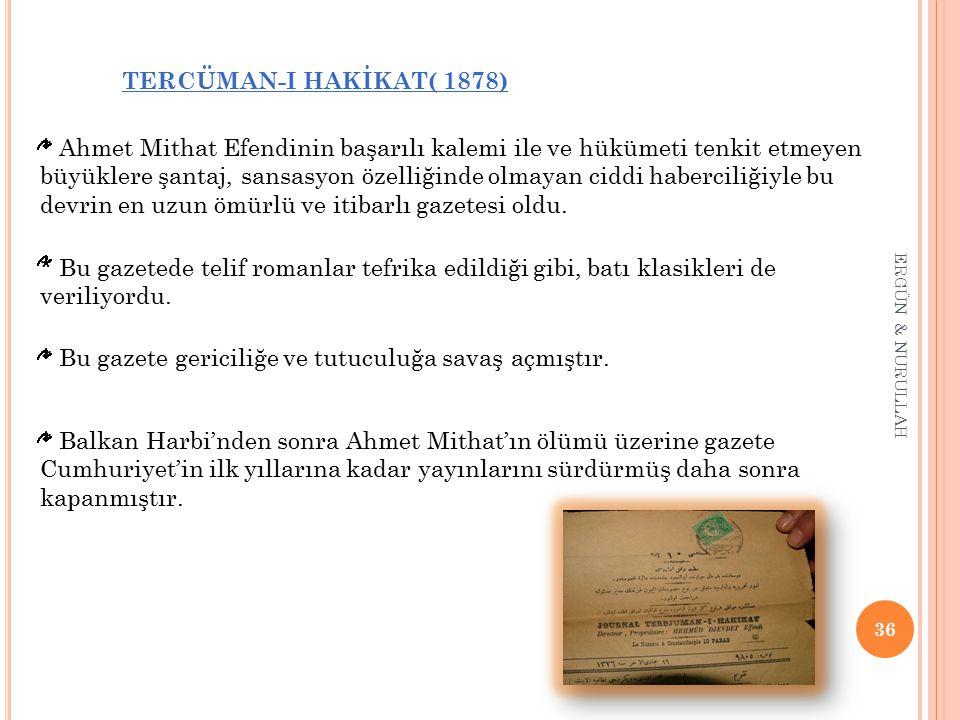 36 ERGÜN & NURULLAH TERCÜMAN-I HAKİKAT( 1878) * Ahmet Mithat Efendinin başarılı kalemi ile ve hükümeti tenkit etmeyen büyüklere şantaj, sansasyon özel