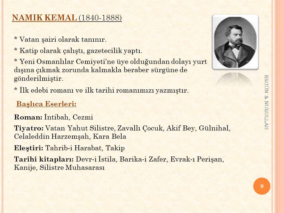 9 ERGÜN & NURULLAH NAMIK KEMAL (1840-1888) * Vatan şairi olarak tanınır. * Katip olarak çalıştı, gazetecilik yaptı. * Yeni Osmanlılar Cemiyeti'ne üye