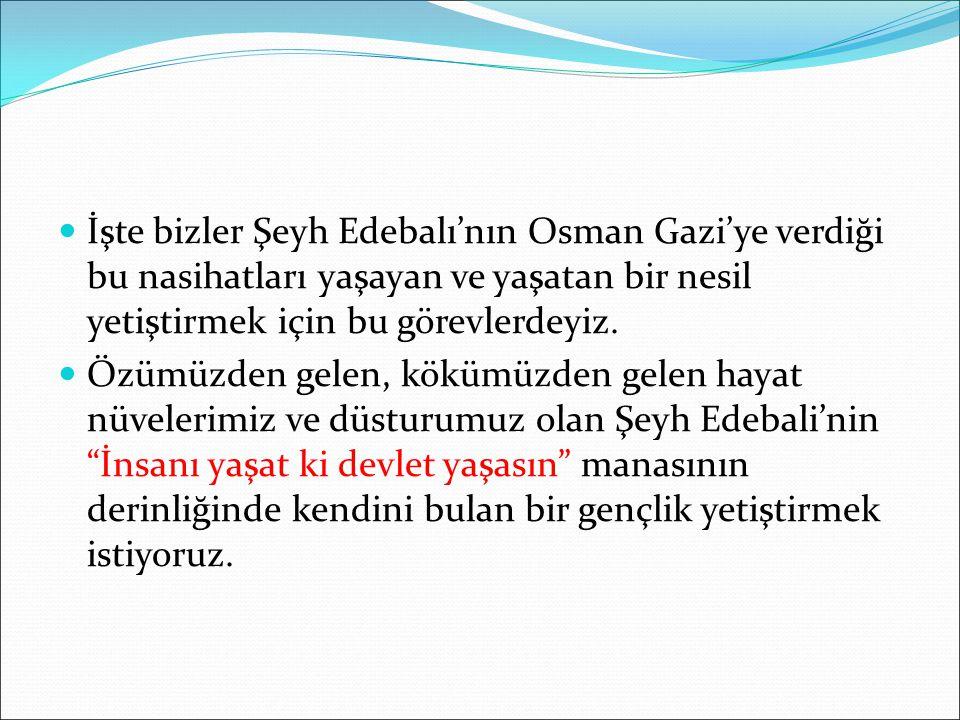İşte bizler Şeyh Edebalı'nın Osman Gazi'ye verdiği bu nasihatları yaşayan ve yaşatan bir nesil yetiştirmek için bu görevlerdeyiz. Özümüzden gelen, kök