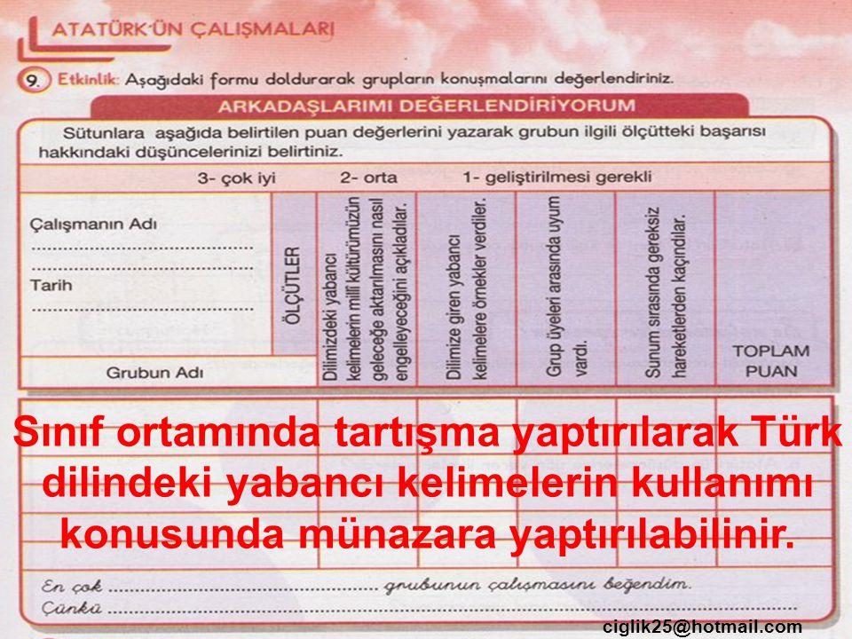 ciglik25@hotmail.com Sınıf ortamında tartışma yaptırılarak Türk dilindeki yabancı kelimelerin kullanımı konusunda münazara yaptırılabilinir.