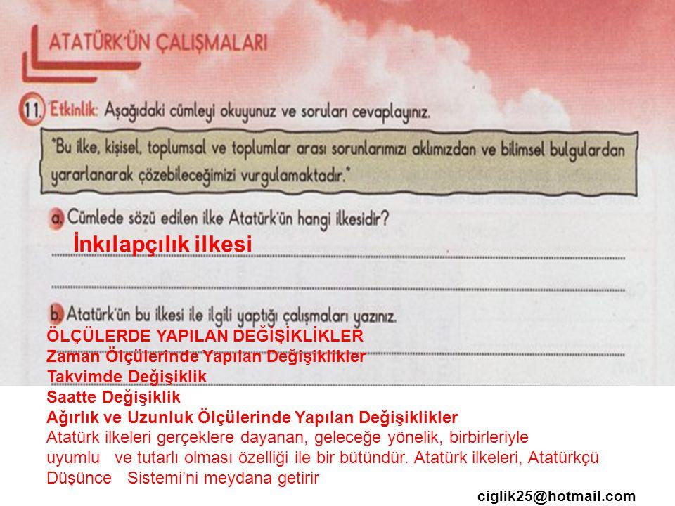 ciglik25@hotmail.com İnkılapçılık ilkesi ÖLÇÜLERDE YAPILAN DEĞİŞİKLİKLER Zaman Ölçülerinde Yapılan Değişiklikler Takvimde Değişiklik Saatte Değişiklik Ağırlık ve Uzunluk Ölçülerinde Yapılan Değişiklikler Atatürk ilkeleri gerçeklere dayanan, geleceğe yönelik, birbirleriyle uyumlu ve tutarlı olması özelliği ile bir bütündür.