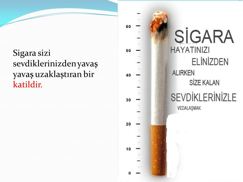 Sigara sizi sevdiklerinizden yavaş yavaş uzaklaştıran bir katildir.