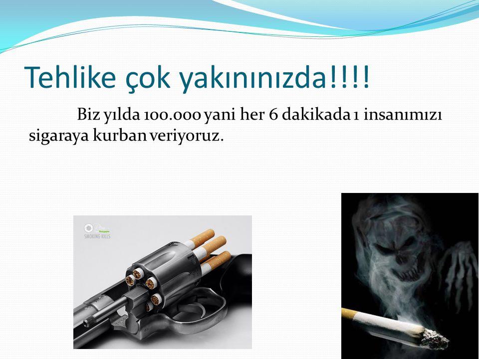 Tehlike çok yakınınızda!!!! Biz yılda 100.000 yani her 6 dakikada 1 insanımızı sigaraya kurban veriyoruz.