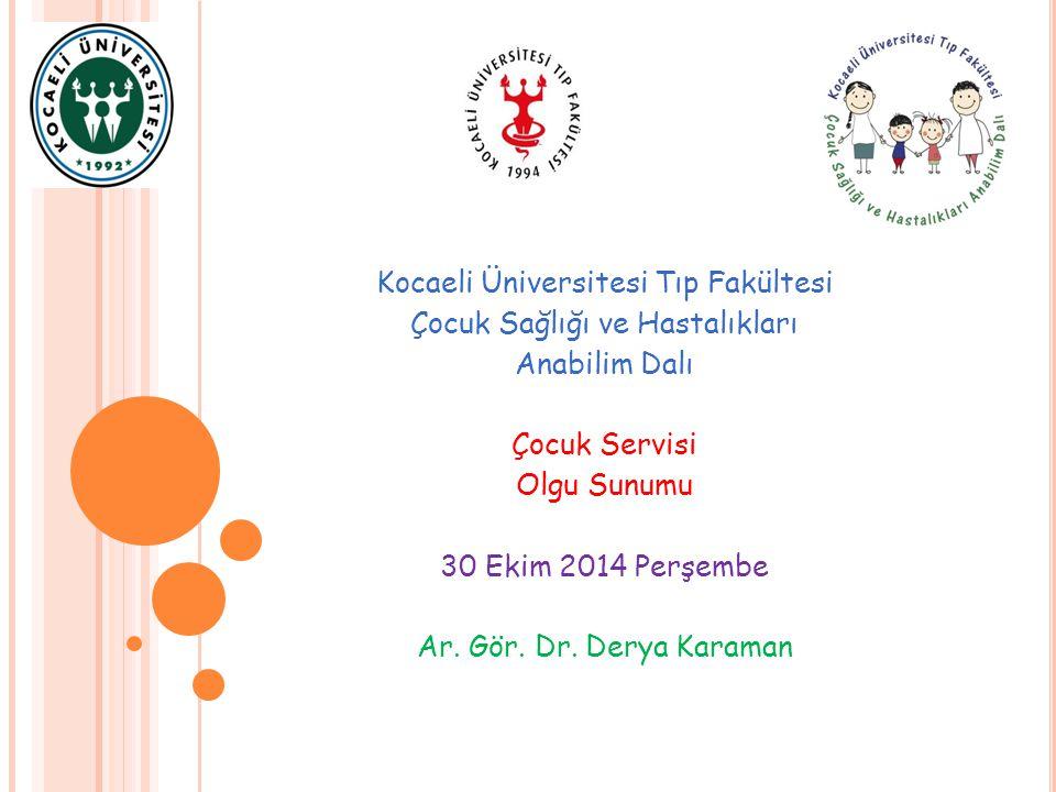 Kocaeli Üniversitesi Tıp Fakültesi Çocuk Sağlığı ve Hastalıkları Anabilim Dalı Çocuk Servisi Olgu Sunumu 30 Ekim 2014 Perşembe Ar. Gör. Dr. Derya Kara