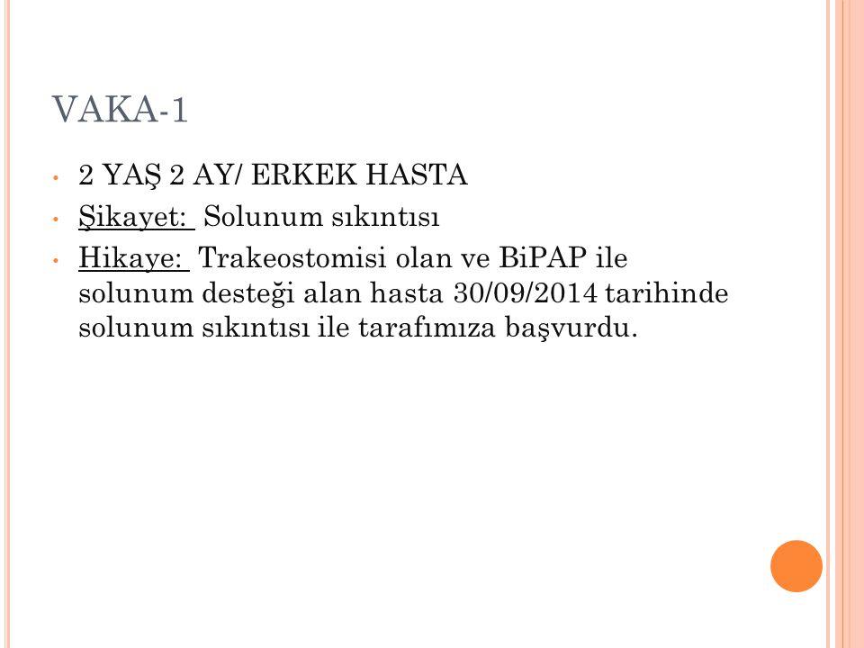 VAKA-1 2 YAŞ 2 AY/ ERKEK HASTA Şikayet: Solunum sıkıntısı Hikaye: Trakeostomisi olan ve BiPAP ile solunum desteği alan hasta 30/09/2014 tarihinde solu
