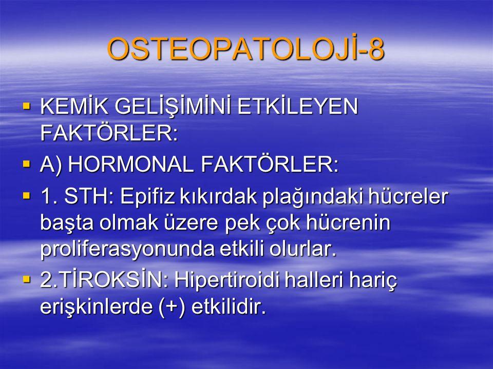 OSTEOPATOLOJİ-8  KEMİK GELİŞİMİNİ ETKİLEYEN FAKTÖRLER:  A) HORMONAL FAKTÖRLER:  1. STH: Epifiz kıkırdak plağındaki hücreler başta olmak üzere pek ç