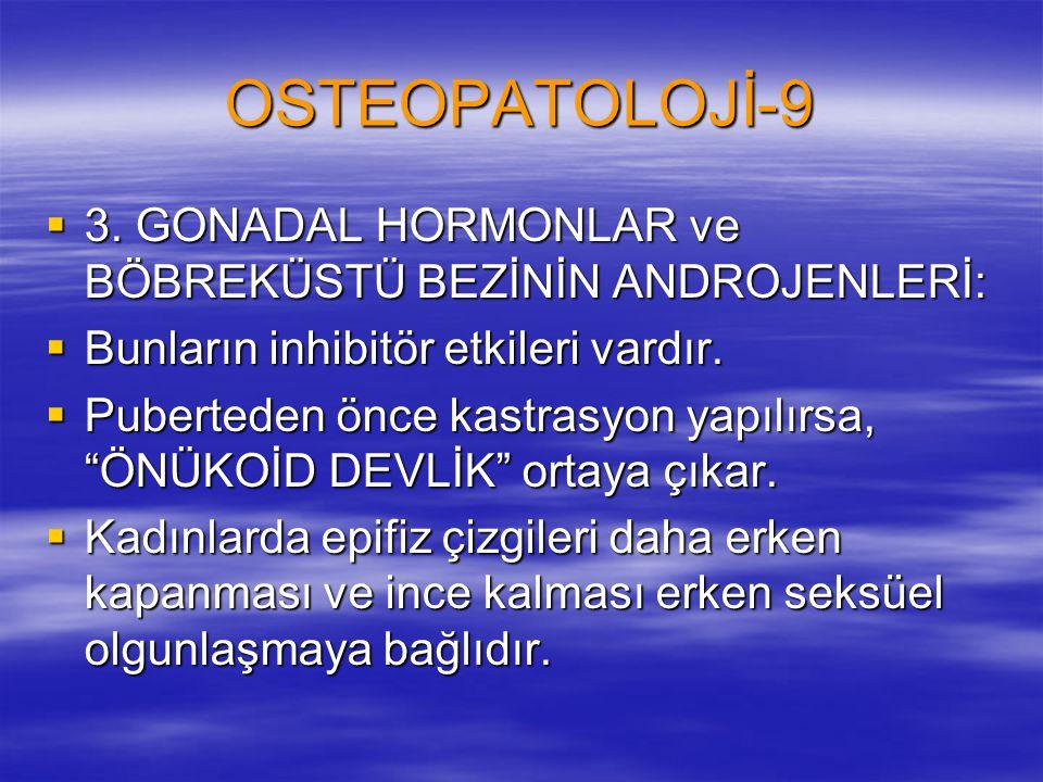 OSTEOPATOLOJİ-9  3. GONADAL HORMONLAR ve BÖBREKÜSTÜ BEZİNİN ANDROJENLERİ:  Bunların inhibitör etkileri vardır.  Puberteden önce kastrasyon yapılırs