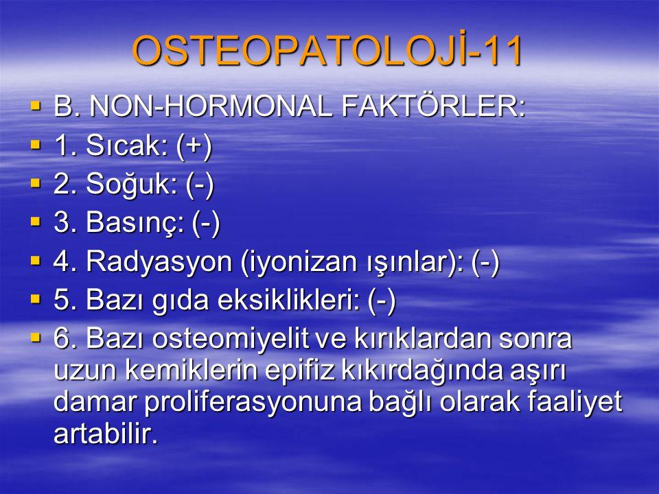 OSTEOPATOLOJİ-11  B. NON-HORMONAL FAKTÖRLER:  1. Sıcak: (+)  2. Soğuk: (-)  3. Basınç: (-)  4. Radyasyon (iyonizan ışınlar): (-)  5. Bazı gıda e