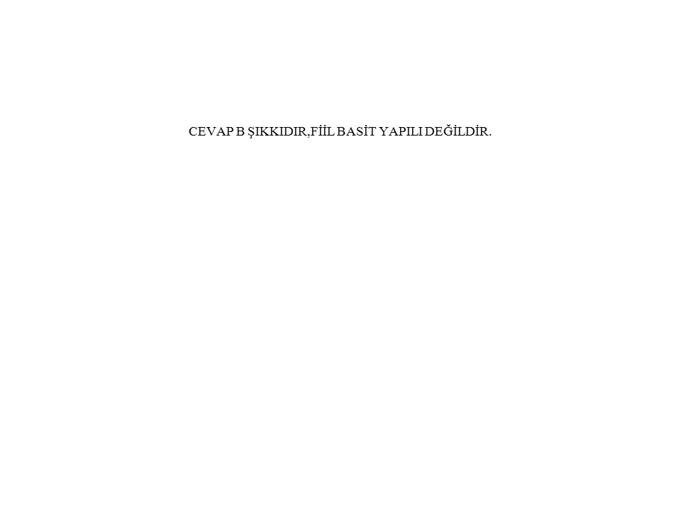 CEVAP B ŞIKKIDIR,FİİL BASİT YAPILI DEĞİLDİR.