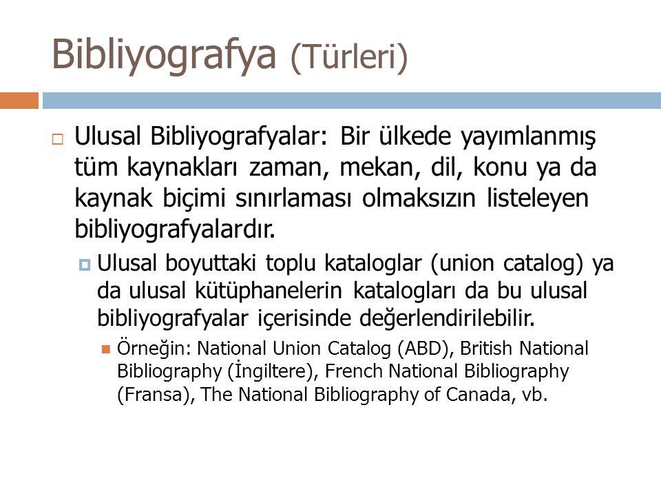  Ulusal Bibliyografyalar: Bir ülkede yayımlanmış tüm kaynakları zaman, mekan, dil, konu ya da kaynak biçimi sınırlaması olmaksızın listeleyen bibliyografyalardır.