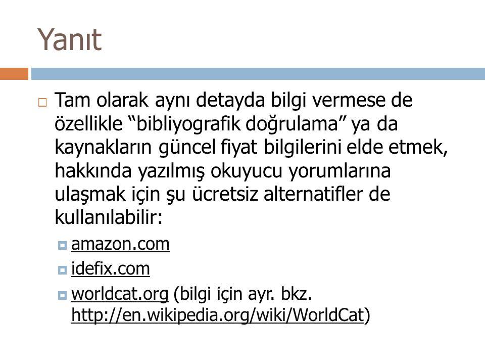 Yanıt  Tam olarak aynı detayda bilgi vermese de özellikle bibliyografik doğrulama ya da kaynakların güncel fiyat bilgilerini elde etmek, hakkında yazılmış okuyucu yorumlarına ulaşmak için şu ücretsiz alternatifler de kullanılabilir:  amazon.com amazon.com  idefix.com idefix.com  worldcat.org (bilgi için ayr.