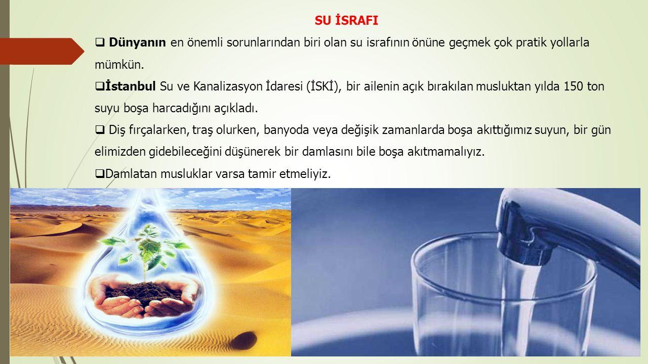 SU İSRAFI  Dünyanın en önemli sorunlarından biri olan su israfının önüne geçmek çok pratik yollarla mümkün.  İstanbul Su ve Kanalizasyon İdaresi (İS