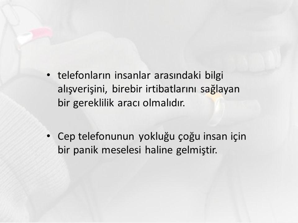 telefonların insanlar arasındaki bilgi alışverişini, birebir irtibatlarını sağlayan bir gereklilik aracı olmalıdır. Cep telefonunun yokluğu çoğu insan