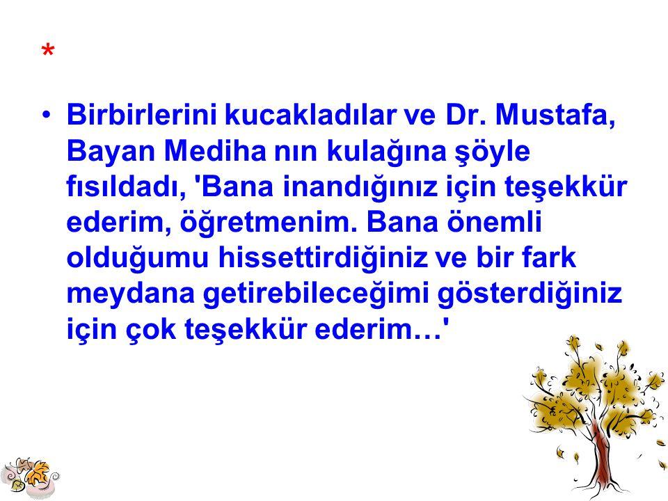 * Birbirlerini kucakladılar ve Dr. Mustafa, Bayan Mediha nın kulağına şöyle fısıldadı, 'Bana inandığınız için teşekkür ederim, öğretmenim. Bana önemli