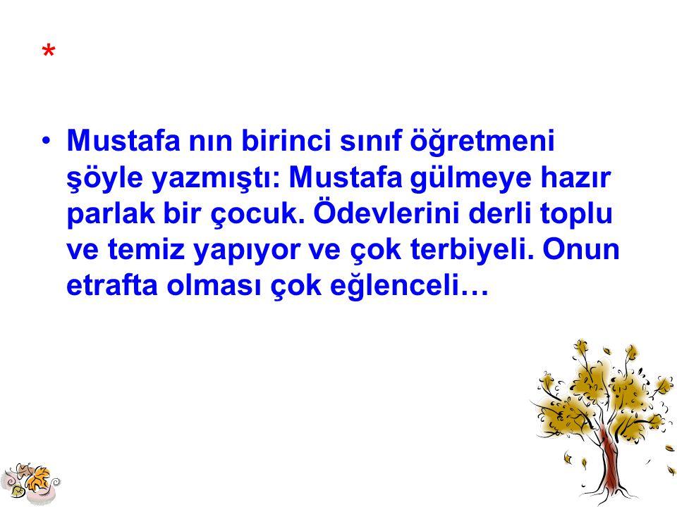 * Mustafa nın birinci sınıf öğretmeni şöyle yazmıştı: Mustafa gülmeye hazır parlak bir çocuk. Ödevlerini derli toplu ve temiz yapıyor ve çok terbiyeli