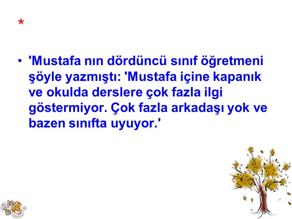 * 'Mustafa nın dördüncü sınıf öğretmeni şöyle yazmıştı: 'Mustafa içine kapanık ve okulda derslere çok fazla ilgi göstermiyor. Çok fazla arkadaşı yok v