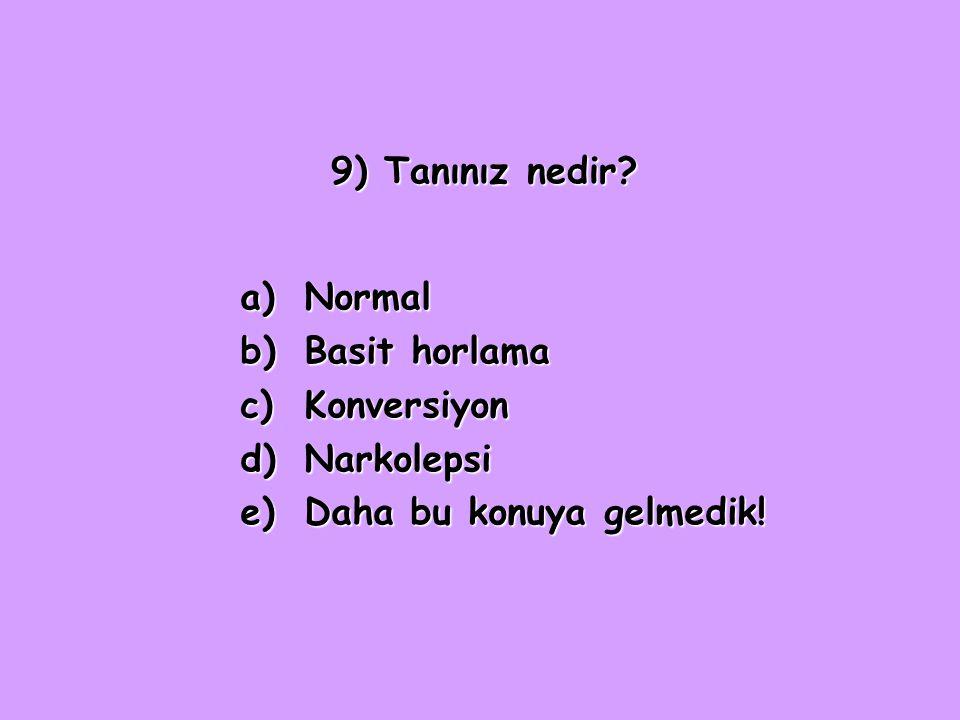 9) Tanınız nedir? a)Normal b)Basit horlama c)Konversiyon d)Narkolepsi e)Daha bu konuya gelmedik!
