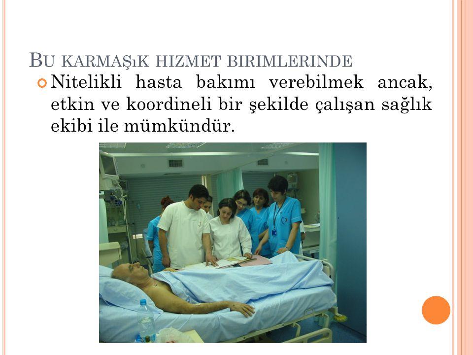 B U KARMAŞıK HIZMET BIRIMLERINDE Nitelikli hasta bakımı verebilmek ancak, etkin ve koordineli bir şekilde çalışan sağlık ekibi ile mümkündür.